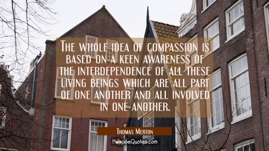The whole idea of compassion is based on a keen awareness of the interdependence of all these livin Thomas Merton Quotes