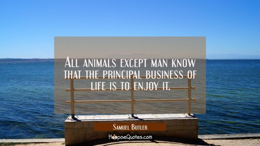 All animals except man know that the principal business of life is to enjoy it. Samuel Butler Quotes
