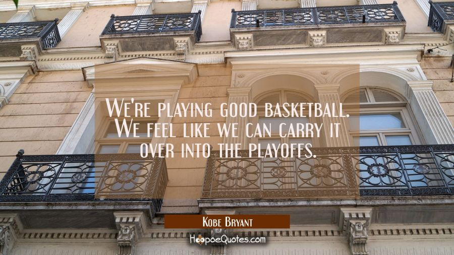 We're playing good basketball. We feel like we can carry it over into the playoffs. Kobe Bryant Quotes