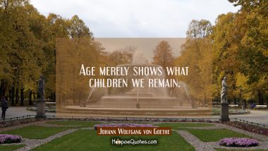 Age merely shows what children we remain. Johann Wolfgang von Goethe Quotes