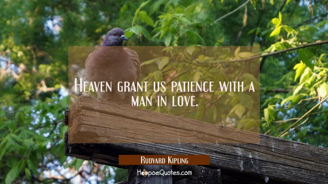 Heaven grant us patience with a man in love.