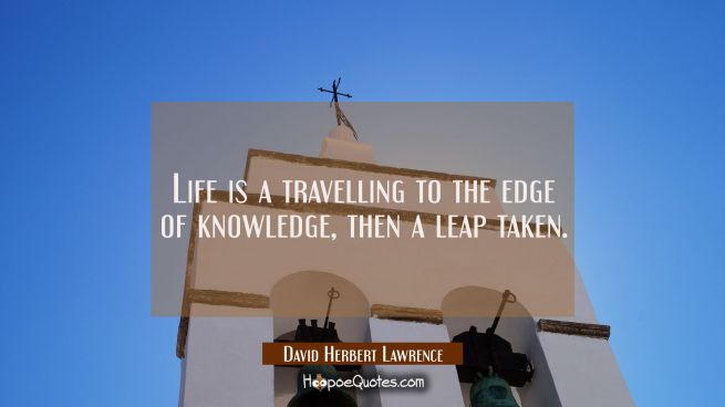 Life is a travelling to the edge of knowledge then a leap taken.