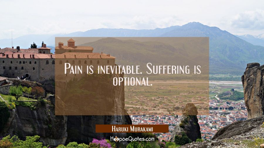 Pain is inevitable. Suffering is optional. Haruki Murakami Quotes