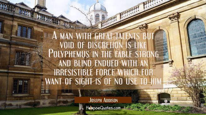 A man with great talents but void of discretion is like Polyphemus in the fable strong and blind en