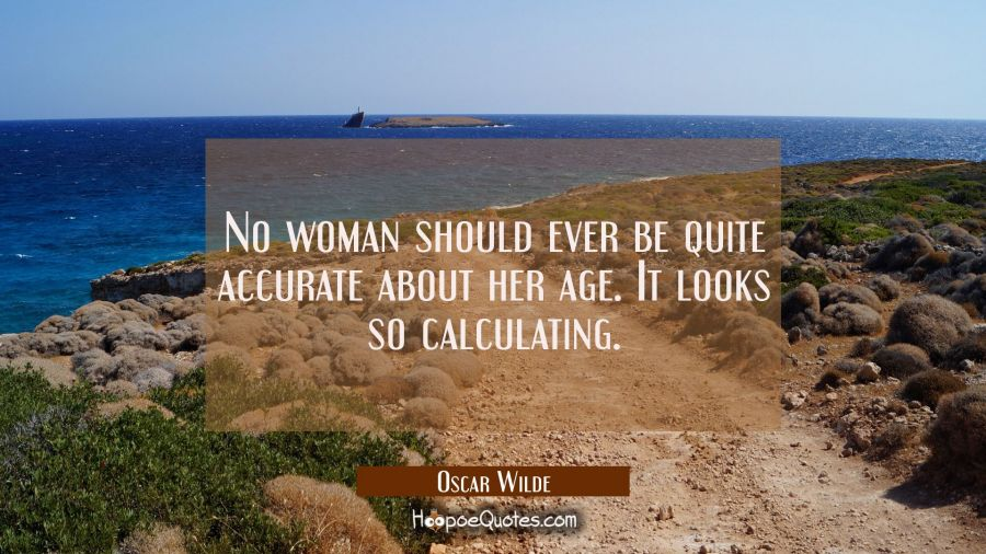 No woman should ever be quite accurate about her age. It looks so calculating. Oscar Wilde Quotes