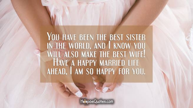 You have been the best sister in the world, and I know you will also make the best wife! Have a happy married life ahead, I am so happy for you.