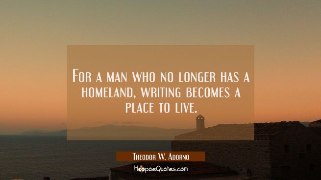 For a man who no longer has a homeland writing becomes a place to live.