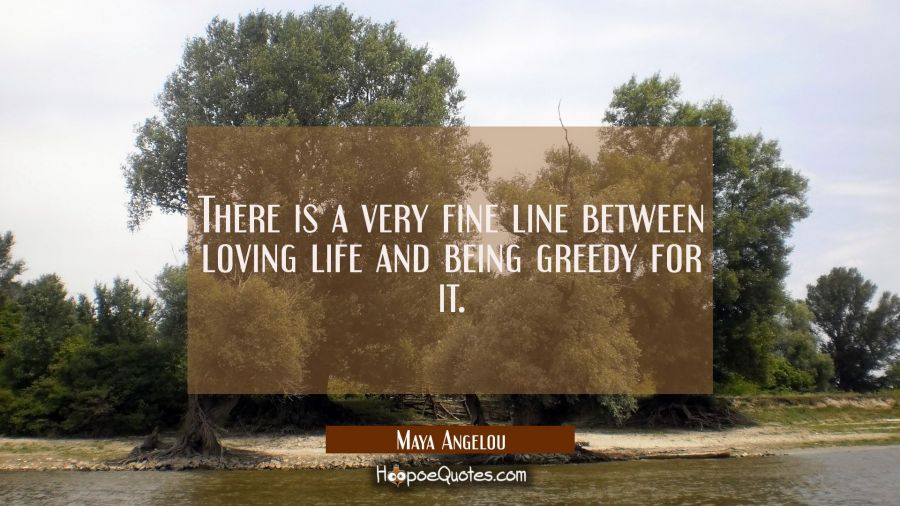 There is a very fine line between loving life and being greedy for it. Maya Angelou Quotes