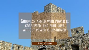 Goodness armed with power is corrupted, and pure love without power is destroyed. Reinhold Niebuhr Quotes