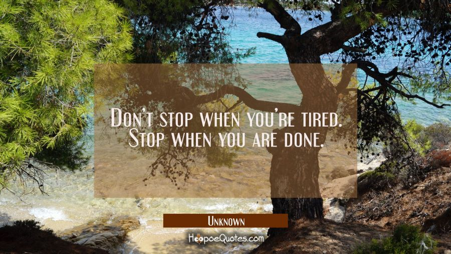 Don't stop when you're tired. Stop when you are done. Unknown Quotes