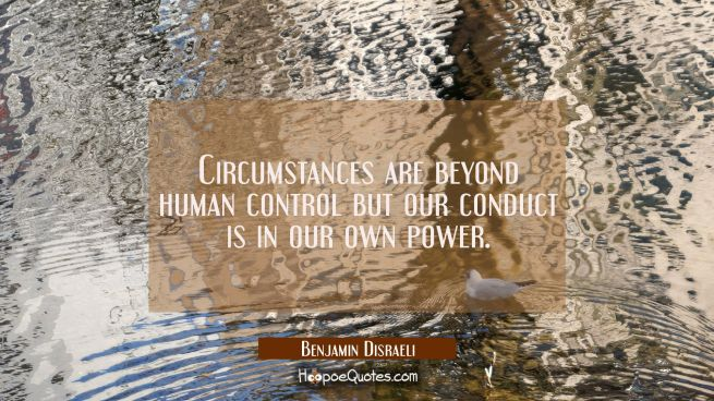Circumstances are beyond human control but our conduct is in our own power.