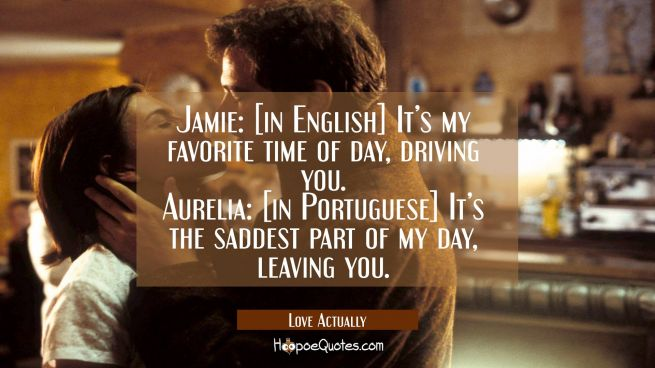 Jamie: [in English] It's my favorite time of day, driving you. Aurelia: [in Portuguese] It's the saddest part of my day, leaving you.