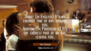 Jamie: [in English] It's my favorite time of day, driving you. Aurelia: [in Portuguese] It's the saddest part of my day, leaving you. Quotes