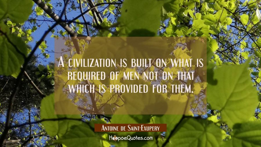 A civilization is built on what is required of men not on that which is provided for them. Antoine de Saint-Exupery Quotes