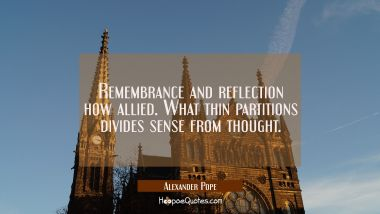 Remembrance and reflection how allied. What thin partitions divides sense from thought.