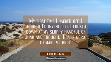My first time I jacked off, I thought I'd invented it. I looked down at my sloppy handful of junk and thought, 'This is going to make me rich'. Chuck Palahniuk Quotes