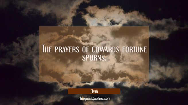 The prayers of cowards fortune spurns.