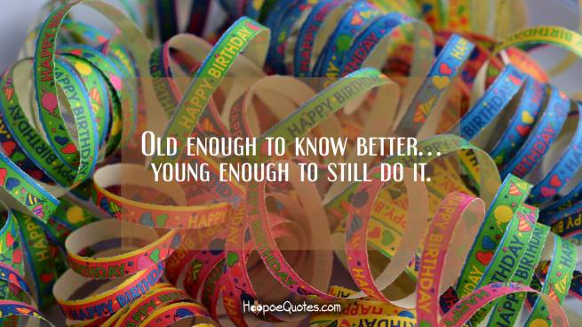 Old enough to know better… young enough to still do it.
