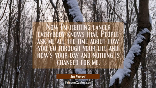 Now I'm fighting cancer everybody knows that. People ask me all the time about how you go through y