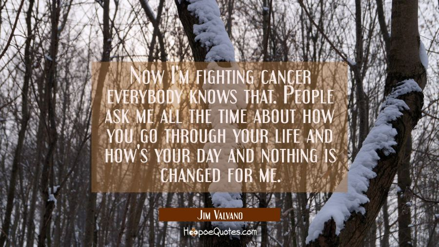 Now I'm fighting cancer everybody knows that. People ask me all the time about how you go through y Jim Valvano Quotes
