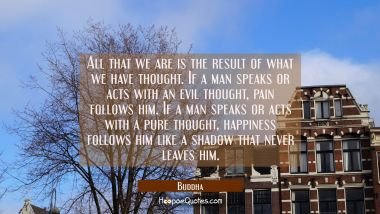 All that we are is the result of what we have thought. If a man speaks or acts with an evil thought