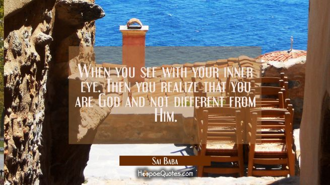 When you see with your inner eye. Then you realize that you are God and not different from Him.
