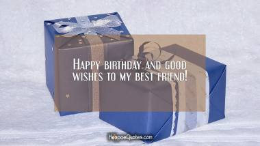 Happy birthday and good wishes to my best friend! Quotes