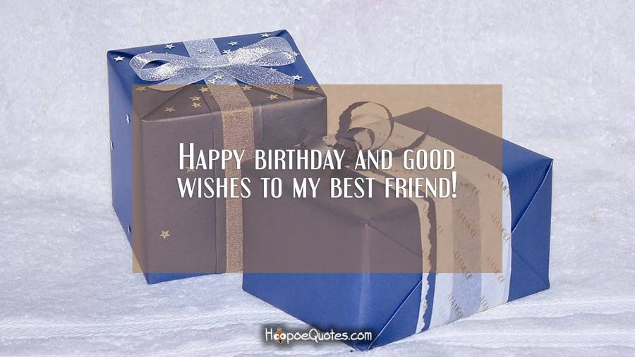 Happy birthday and good wishes to my best friend! Birthday Quotes