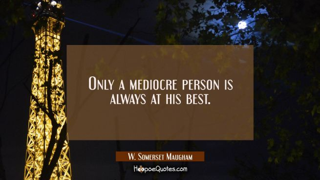 Only a mediocre person is always at his best.