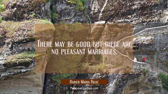 There may be good but there are no pleasant marriages.