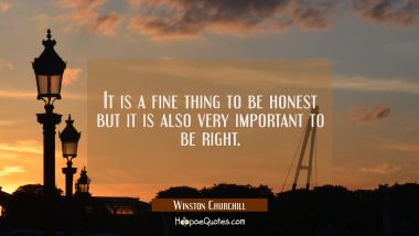 It is a fine thing to be honest but it is also very important to be right.
