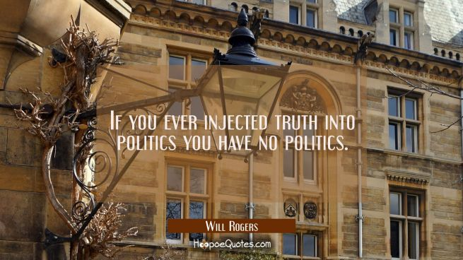 If you ever injected truth into politics you have no politics.