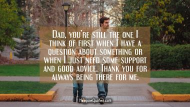 Dad, you're still the one I think of first when I have a question about something or when I just need some support and good advice. Thank you for always being there for me. Father's Day Quotes