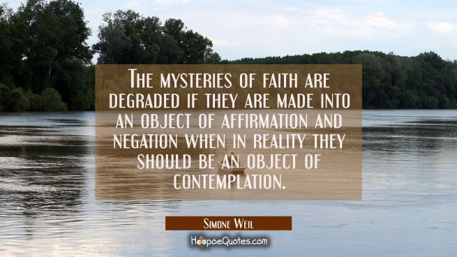 The mysteries of faith are degraded if they are made into an object of affirmation and negation whe