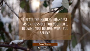 Create the highest, grandest vision possible for your life, because you become what you believe. Oprah Winfrey Quotes