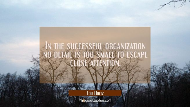 In the successful organization no detail is too small to escape close attention.