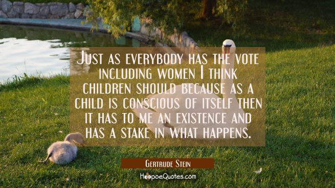 Just as everybody has the vote including women I think children should because as a child is consci