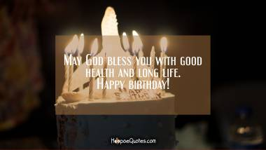 May God bless you with good health and long life. Happy birthday! Quotes