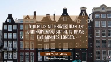 A hero is no braver than an ordinary man but he is brave five minutes longer. Ralph Waldo Emerson Quotes