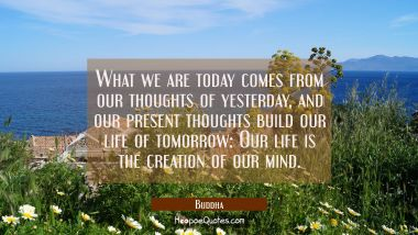 What we are today comes from our thoughts of yesterday and our present thoughts build our life of t