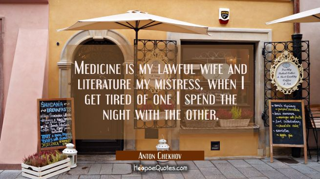 Medicine is my lawful wife and literature my mistress, when I get tired of one I spend the night wi