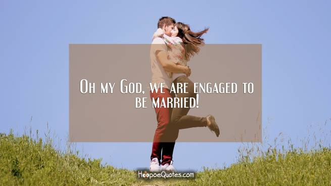 Oh my God, we are engaged to be married!