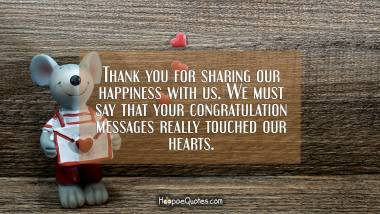 hank you for sharing our happiness with us. We must say that your congratulation messages really touched our hearts. Engagement Quotes