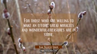 For those who are willing to make an effort great miracles and wonderful treasures are in store.