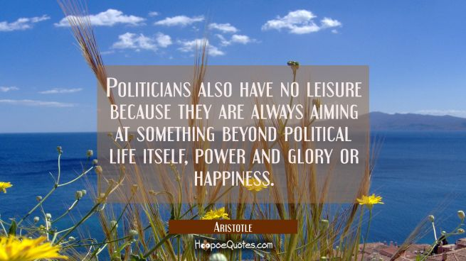 Politicians also have no leisure because they are always aiming at something beyond political life