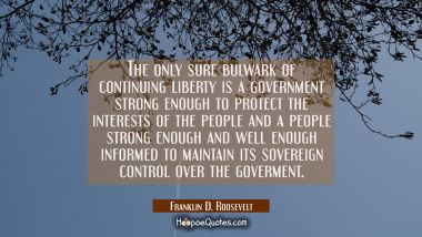 The only sure bulwark of continuing liberty is a government strong enough to protect the interests