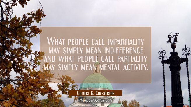 What people call impartiality may simply mean indifference and what people call partiality may simp