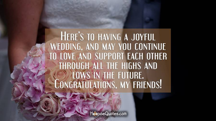 Here's to having a joyful wedding, and may you continue to love and support each other through all the highs and lows in the future. Congratulations, my friends! Wedding Quotes