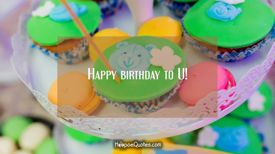 Happy birthday to U! Birthday Quotes