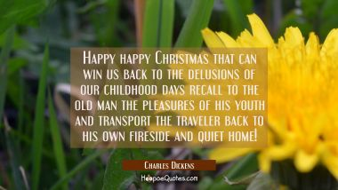 Happy happy Christmas that can win us back to the delusions of our childhood days recall to the old Charles Dickens Quotes